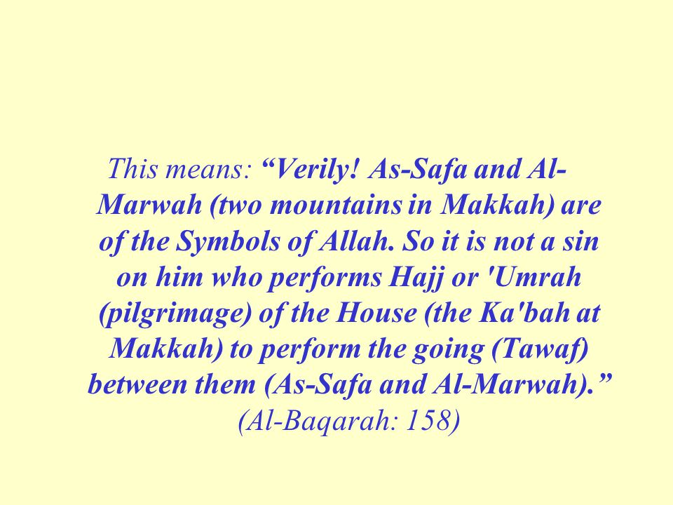 This means: Verily. As-Safa and Al-Marwah (two mountains in Makkah) are of the Symbols of Allah.