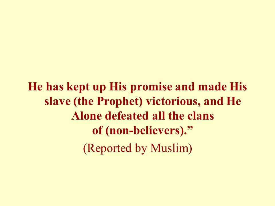 He has kept up His promise and made His slave (the Prophet) victorious, and He Alone defeated all the clans of (non-believers).