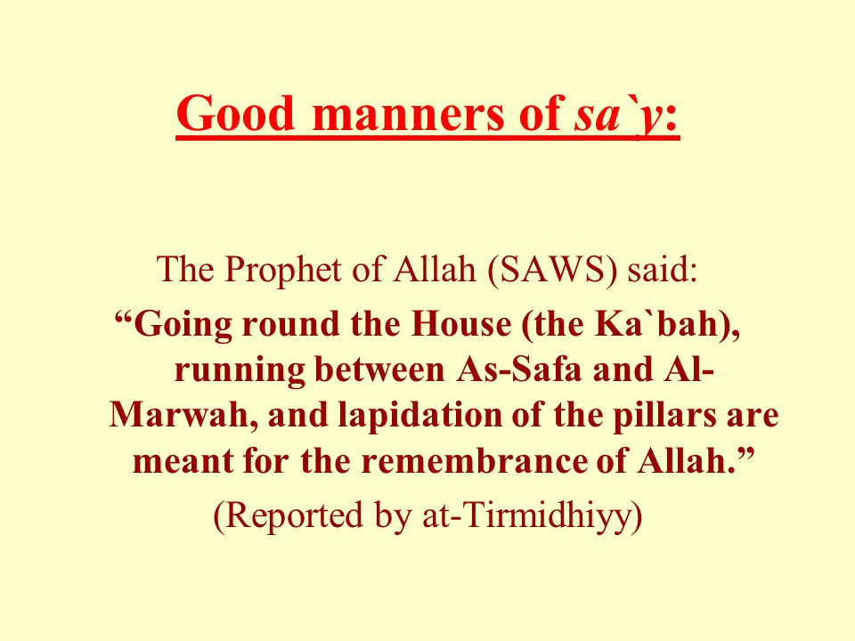 Good manners of sa`y: The Prophet of Allah (SAWS) said: