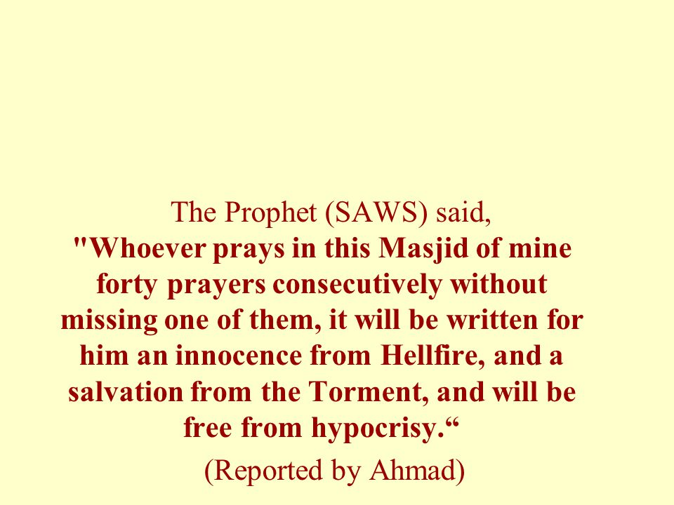 The Prophet (SAWS) said, Whoever prays in this Masjid of mine forty prayers consecutively without missing one of them, it will be written for him an innocence from Hellfire, and a salvation from the Torment, and will be free from hypocrisy.