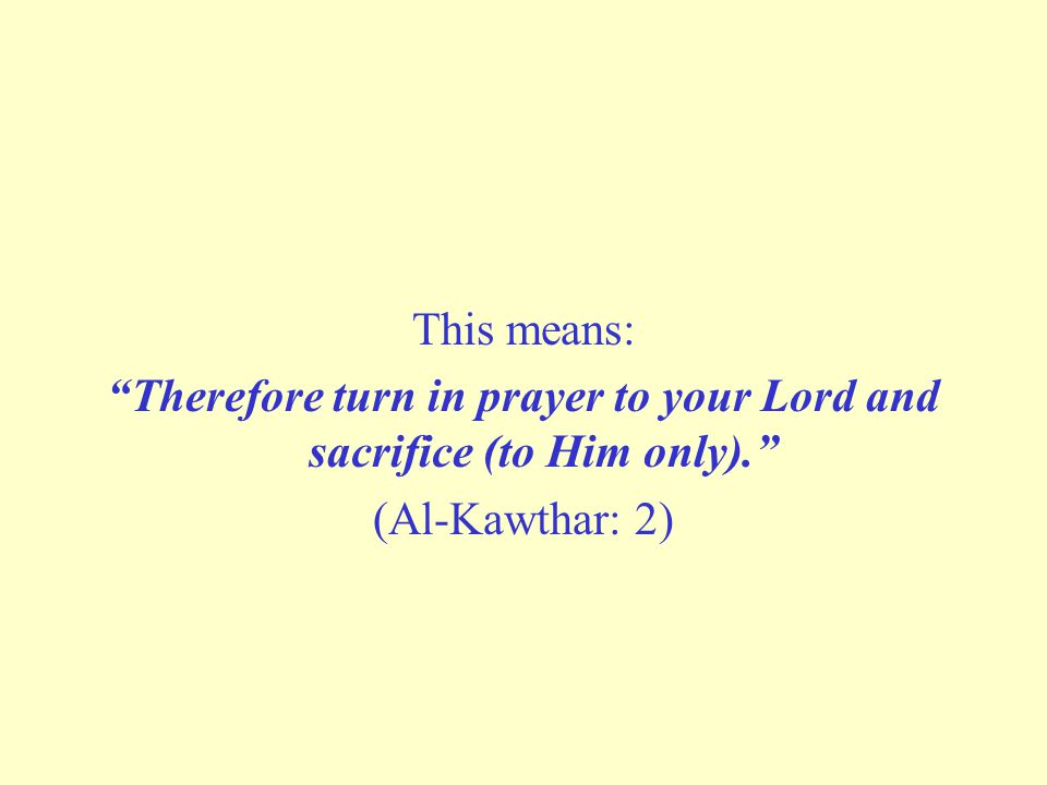 Therefore turn in prayer to your Lord and sacrifice (to Him only).