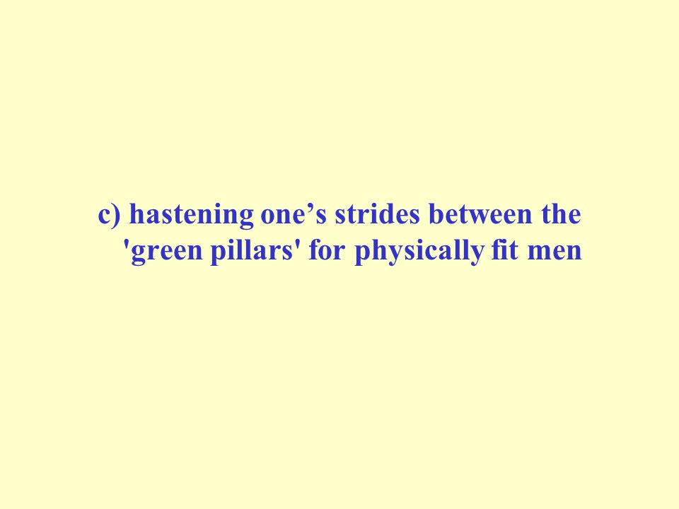 c) hastening one's strides between the green pillars for physically fit men