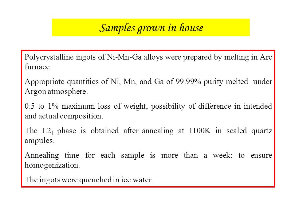 Samples grown in house Polycrystalline ingots of Ni-Mn-Ga alloys were prepared by melting in Arc furnace.