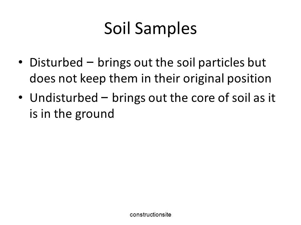 Soil Samples Disturbed – brings out the soil particles but does not keep them in their original position.