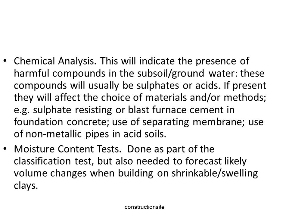 Chemical Analysis. This will indicate the presence of harmful compounds in the subsoil/ground water: these compounds will usually be sulphates or acids. If present they will affect the choice of materials and/or methods; e.g. sulphate resisting or blast furnace cement in foundation concrete; use of separating membrane; use of non‑metallic pipes in acid soils.
