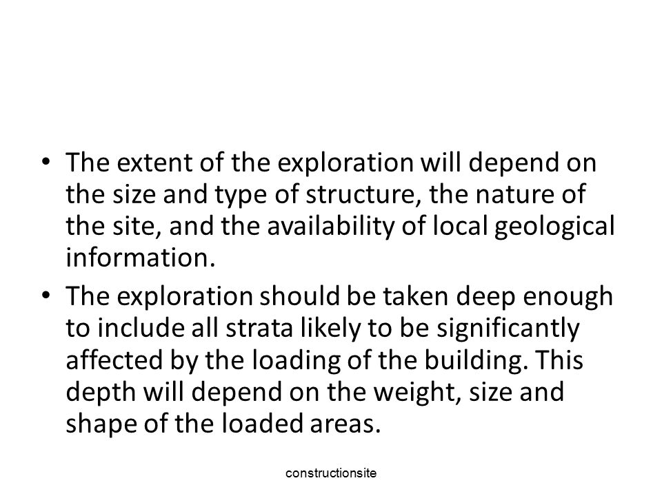 The extent of the exploration will depend on the size and type of structure, the nature of the site, and the availability of local geological information.