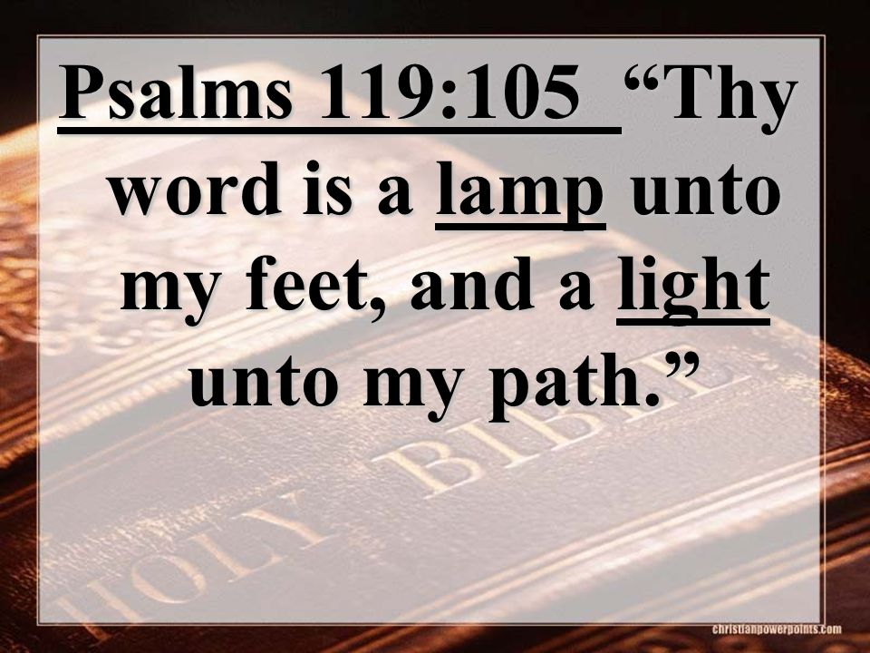 Psalms 119:105 Thy word is a lamp unto my feet, and a light unto my path.
