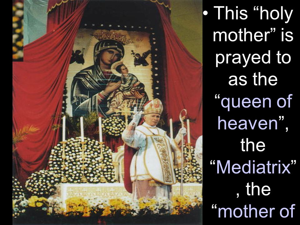 This holy mother is prayed to as the queen of heaven , the Mediatrix , the mother of God , the Madonna .