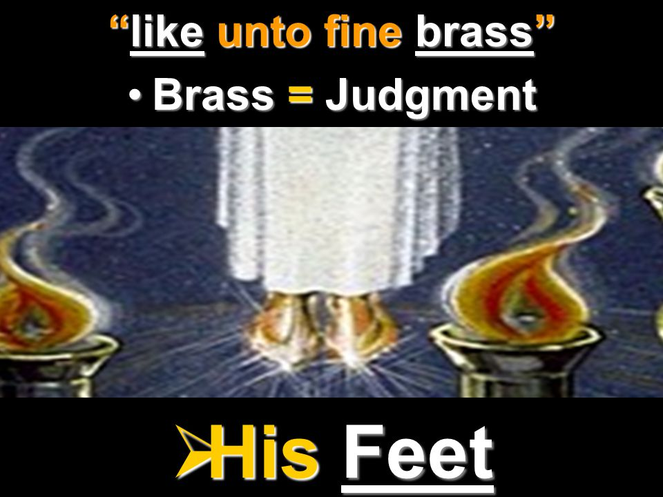 like unto fine brass Brass = Judgment His Feet