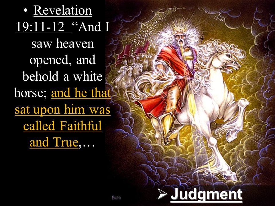 Revelation 19:11-12 And I saw heaven opened, and behold a white horse; and he that sat upon him was called Faithful and True,…