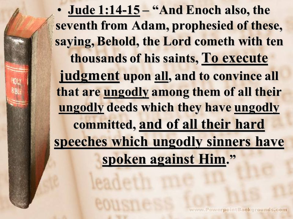 Jude 1:14-15 – And Enoch also, the seventh from Adam, prophesied of these, saying, Behold, the Lord cometh with ten thousands of his saints, To execute judgment upon all, and to convince all that are ungodly among them of all their ungodly deeds which they have ungodly committed, and of all their hard speeches which ungodly sinners have spoken against Him.
