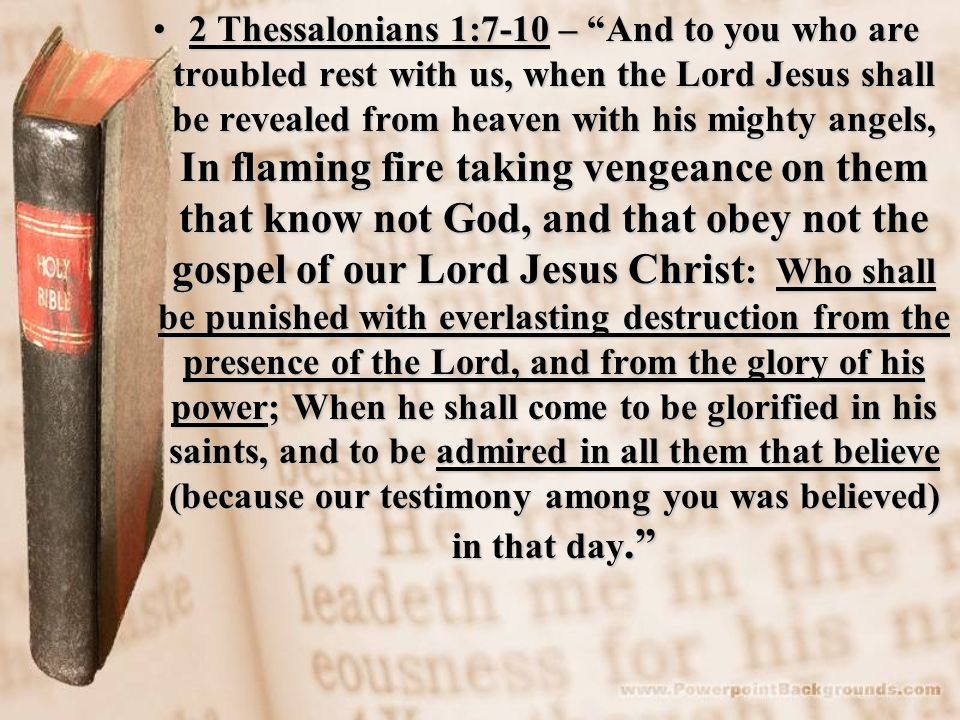 2 Thessalonians 1:7-10 – And to you who are troubled rest with us, when the Lord Jesus shall be revealed from heaven with his mighty angels, In flaming fire taking vengeance on them that know not God, and that obey not the gospel of our Lord Jesus Christ: Who shall be punished with everlasting destruction from the presence of the Lord, and from the glory of his power; When he shall come to be glorified in his saints, and to be admired in all them that believe (because our testimony among you was believed) in that day.