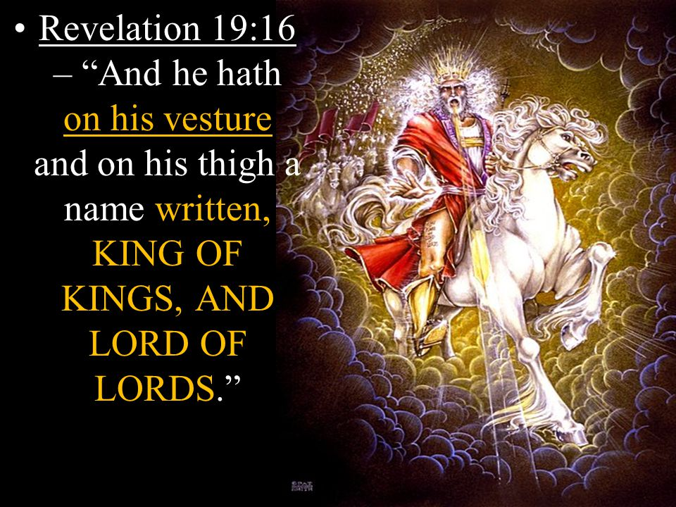 Revelation 19:16 – And he hath on his vesture and on his thigh a name written, KING OF KINGS, AND LORD OF LORDS.