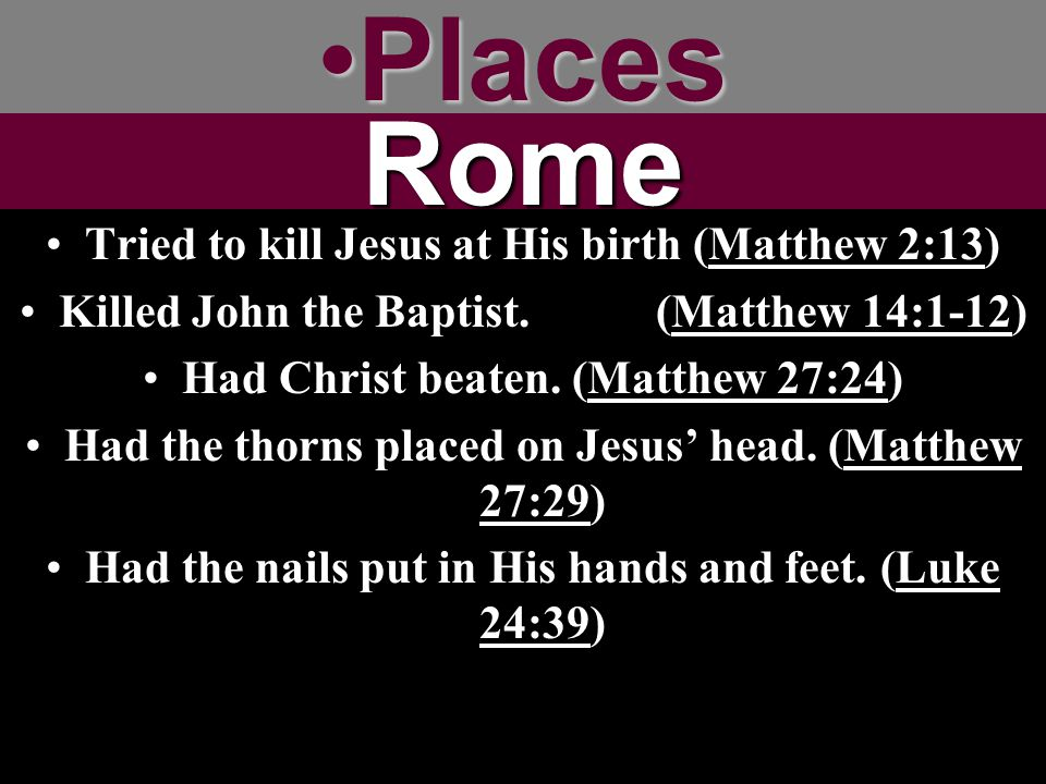 Places Rome Tried to kill Jesus at His birth (Matthew 2:13)