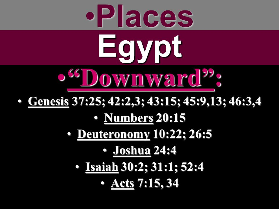 Places Egypt Downward : Genesis 37:25; 42:2,3; 43:15; 45:9,13; 46:3,4