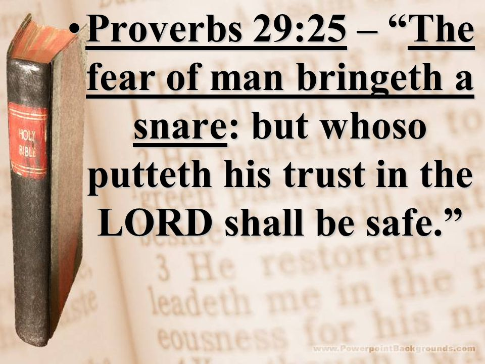 Proverbs 29:25 – The fear of man bringeth a snare: but whoso putteth his trust in the LORD shall be safe.