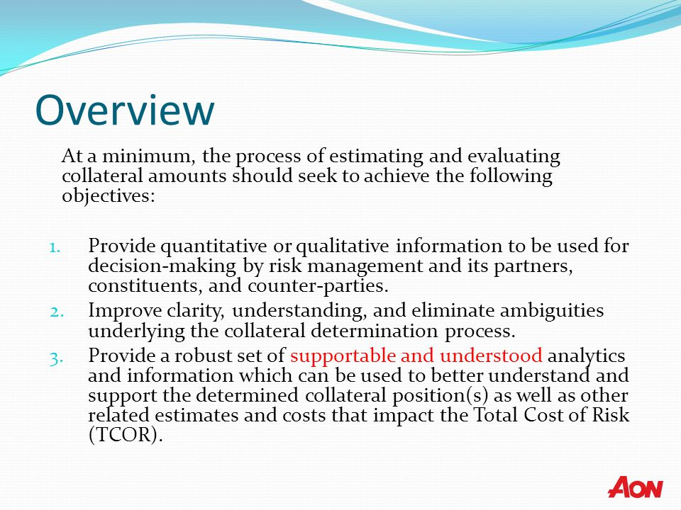 Overview At a minimum, the process of estimating and evaluating collateral amounts should seek to achieve the following objectives: