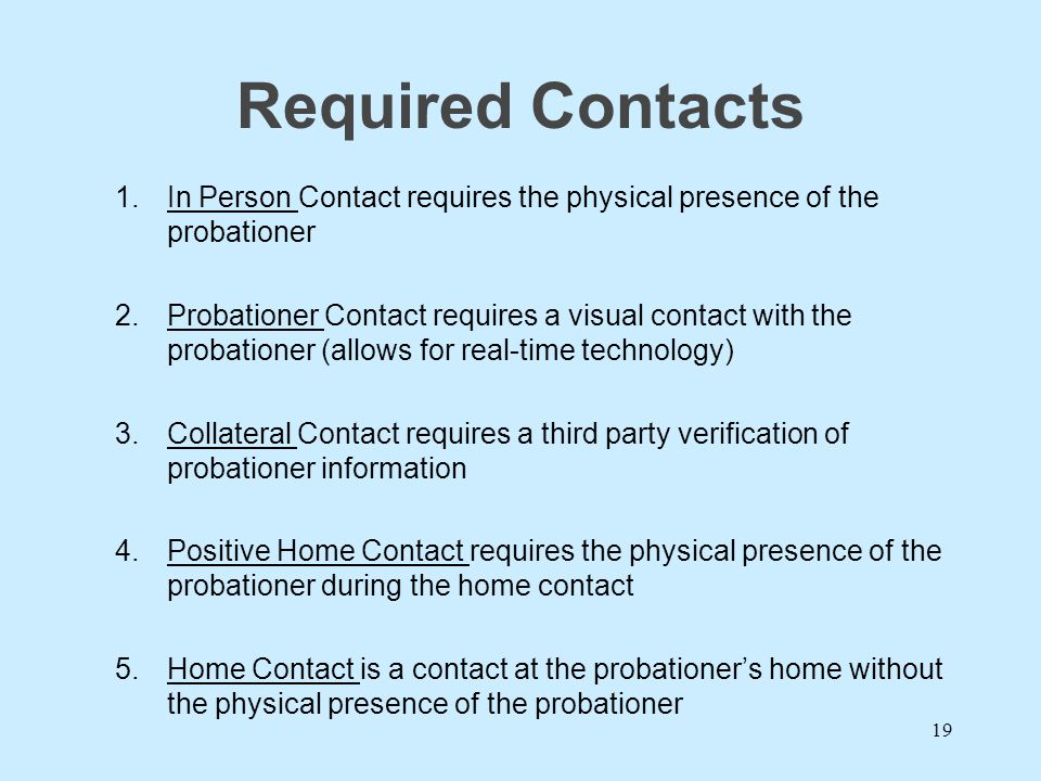 Required Contacts In Person Contact requires the physical presence of the probationer.