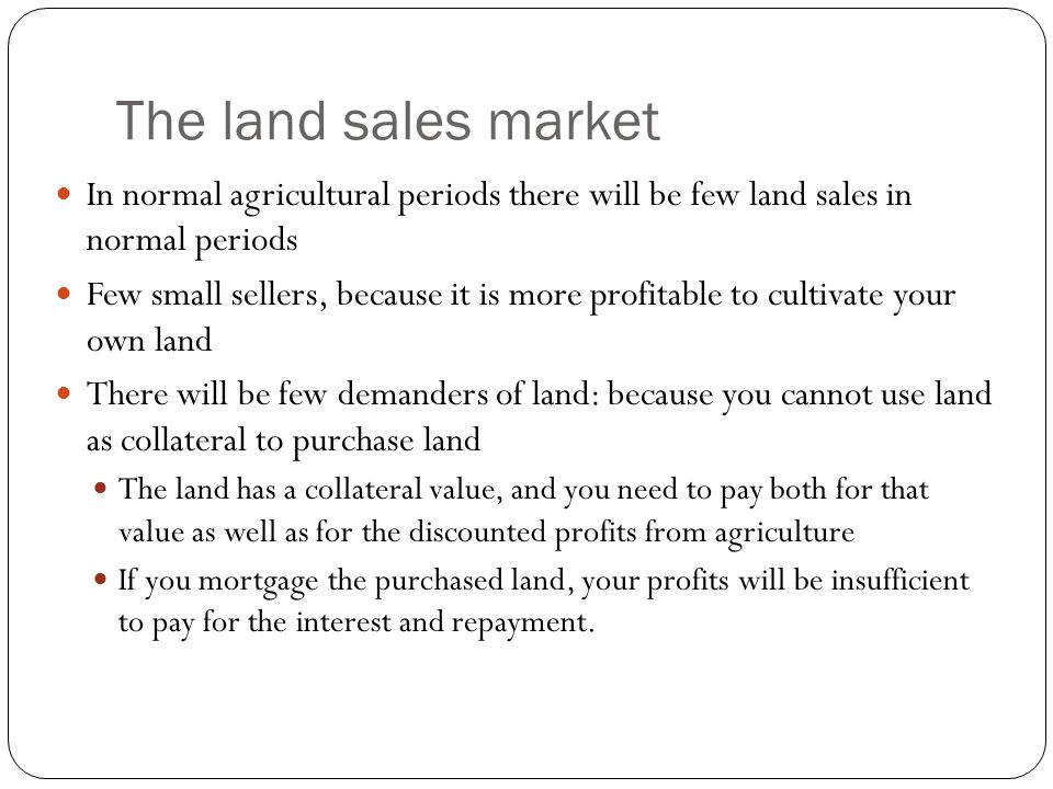 The land sales market In normal agricultural periods there will be few land sales in normal periods.