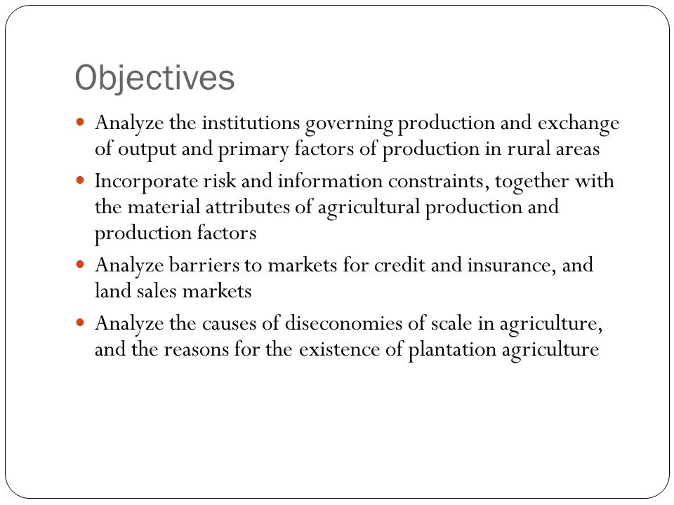 Objectives Analyze the institutions governing production and exchange of output and primary factors of production in rural areas.