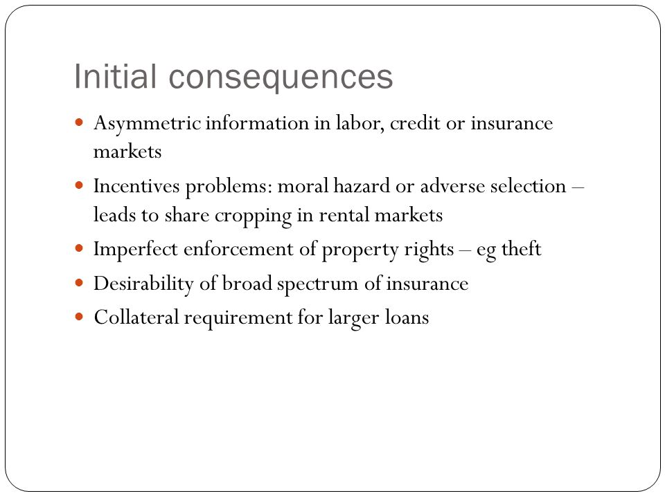 Initial consequences Asymmetric information in labor, credit or insurance markets.