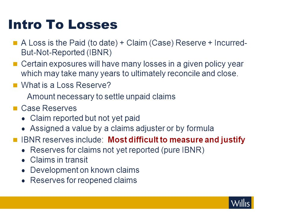 Definitions Pure Losses. Paid to Date. Case Reserves. Claim reported but not yet paid. Assigned a value by a claims adjuster or by formula.