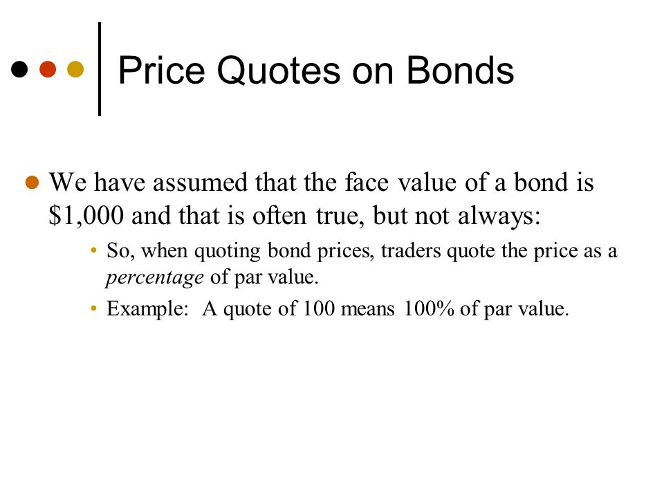 Price Quotes on Bonds We have assumed that the face value of a bond is $1,000 and that is often true, but not always: