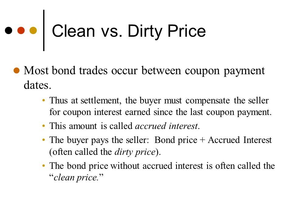 Clean vs. Dirty Price Most bond trades occur between coupon payment dates.