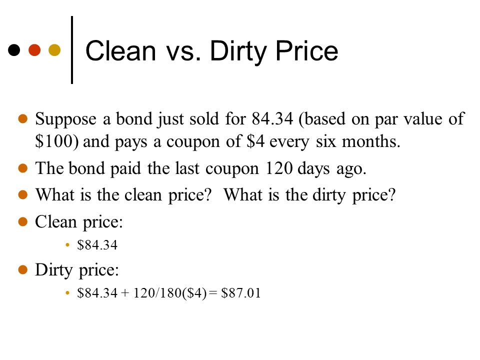 Clean vs. Dirty Price Suppose a bond just sold for 84.34 (based on par value of $100) and pays a coupon of $4 every six months.