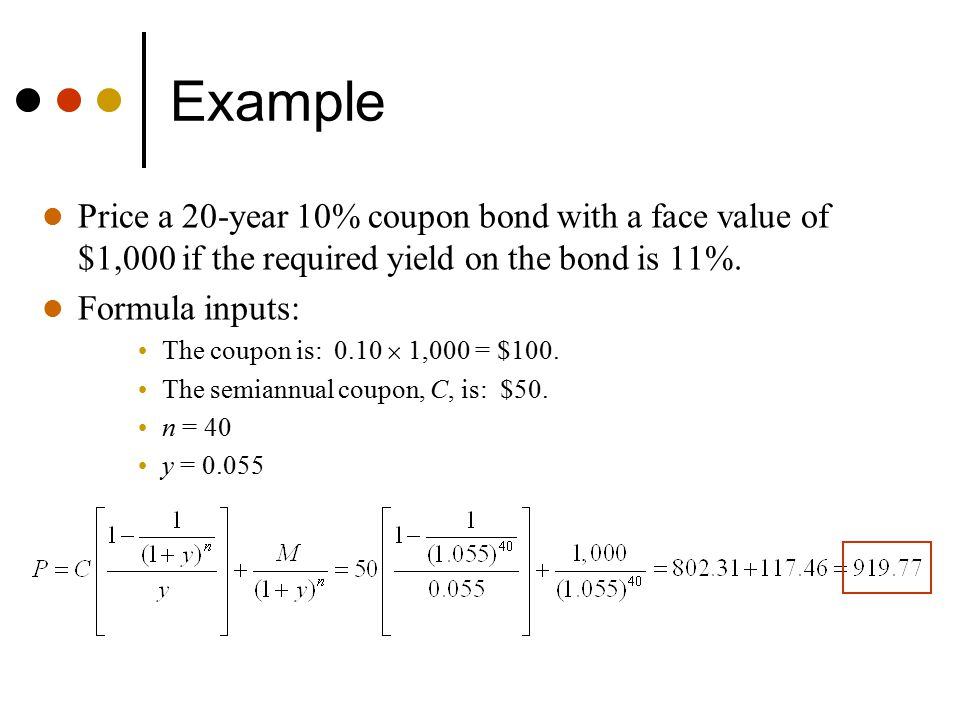 Example Price a 20-year 10% coupon bond with a face value of $1,000 if the required yield on the bond is 11%.
