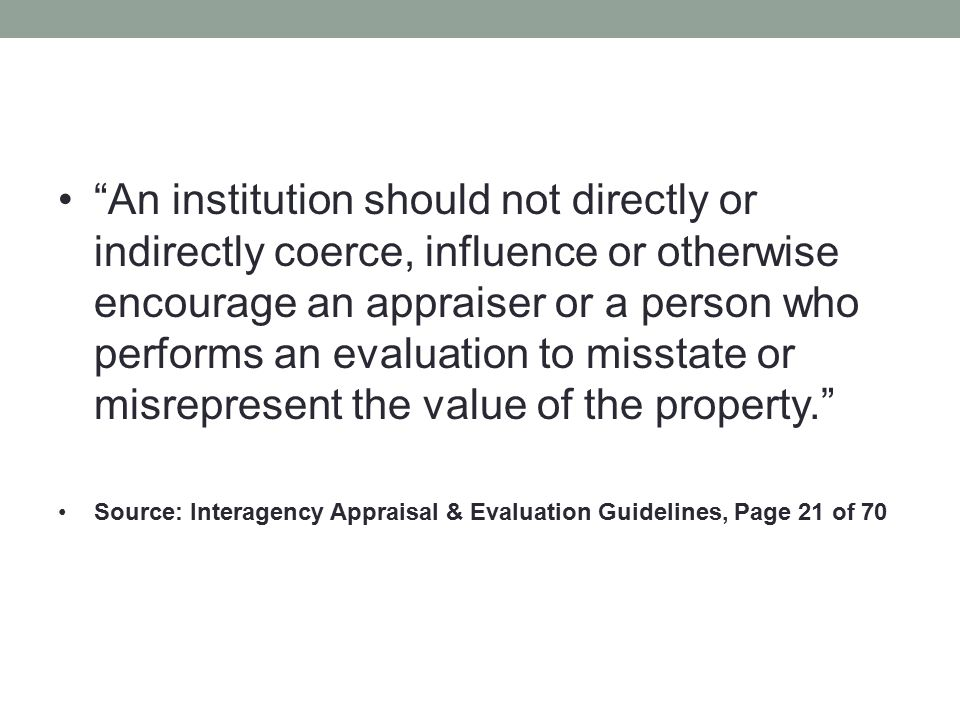 An institution should not directly or indirectly coerce, influence or otherwise encourage an appraiser or a person who performs an evaluation to misstate or misrepresent the value of the property.