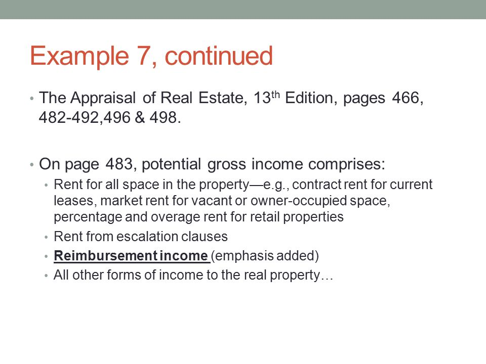 Example 7, continued The Appraisal of Real Estate, 13th Edition, pages 466, 482-492,496 & 498. On page 483, potential gross income comprises: