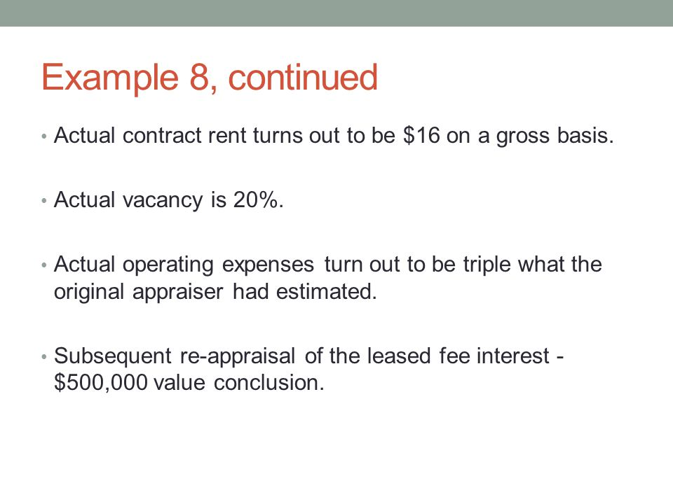 Example 8, continued Actual contract rent turns out to be $16 on a gross basis. Actual vacancy is 20%.
