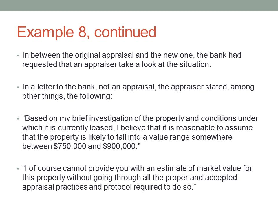 Example 8, continued In between the original appraisal and the new one, the bank had requested that an appraiser take a look at the situation.