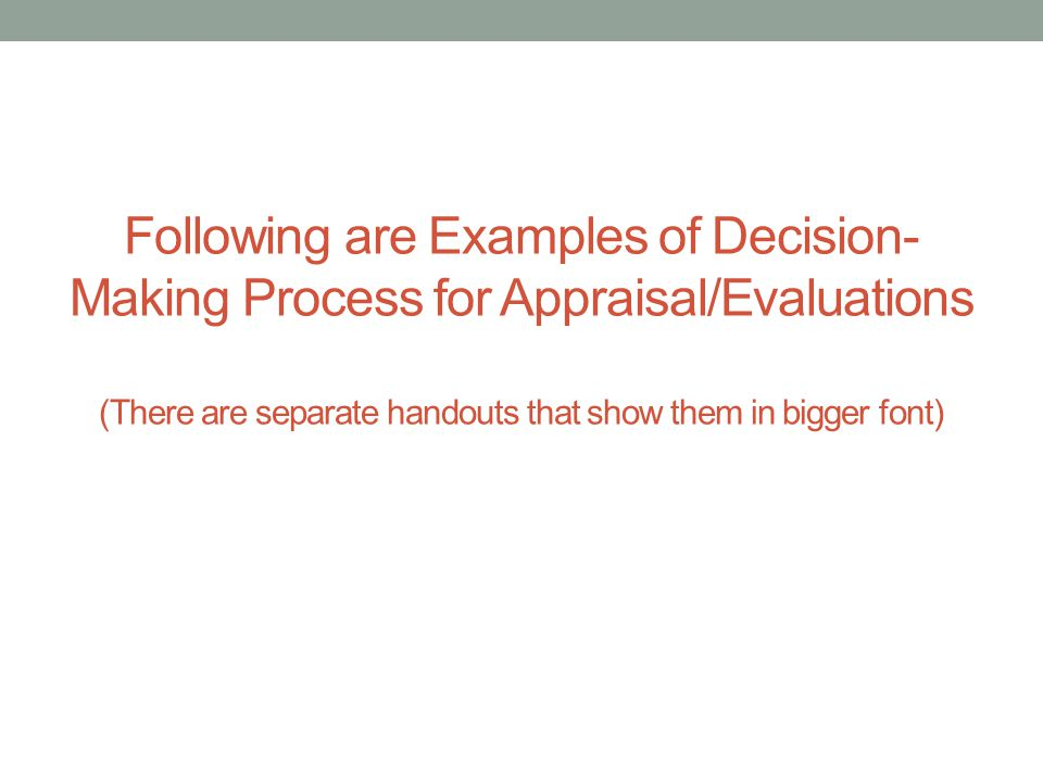 Following are Examples of Decision-Making Process for Appraisal/Evaluations (There are separate handouts that show them in bigger font)