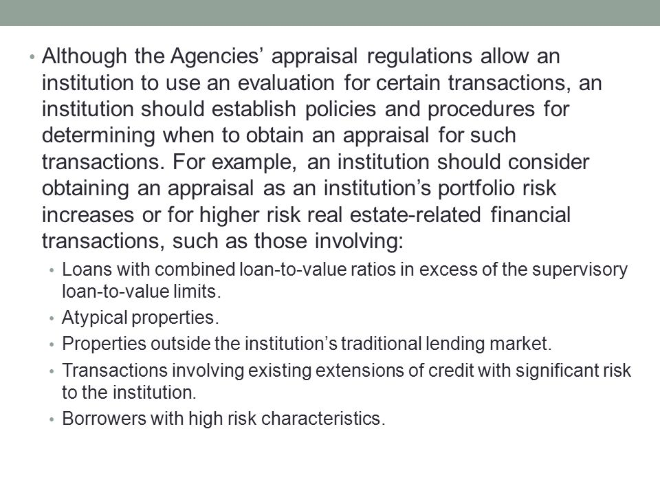 Although the Agencies' appraisal regulations allow an institution to use an evaluation for certain transactions, an institution should establish policies and procedures for determining when to obtain an appraisal for such transactions. For example, an institution should consider obtaining an appraisal as an institution's portfolio risk increases or for higher risk real estate-related financial transactions, such as those involving: