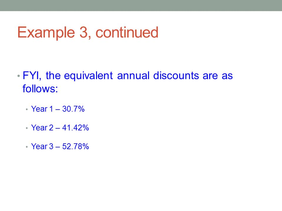 Example 3, continued FYI, the equivalent annual discounts are as follows: Year 1 – 30.7% Year 2 – 41.42%