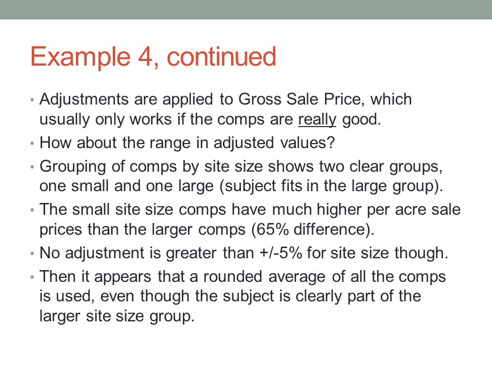 Example 4, continued Adjustments are applied to Gross Sale Price, which usually only works if the comps are really good.