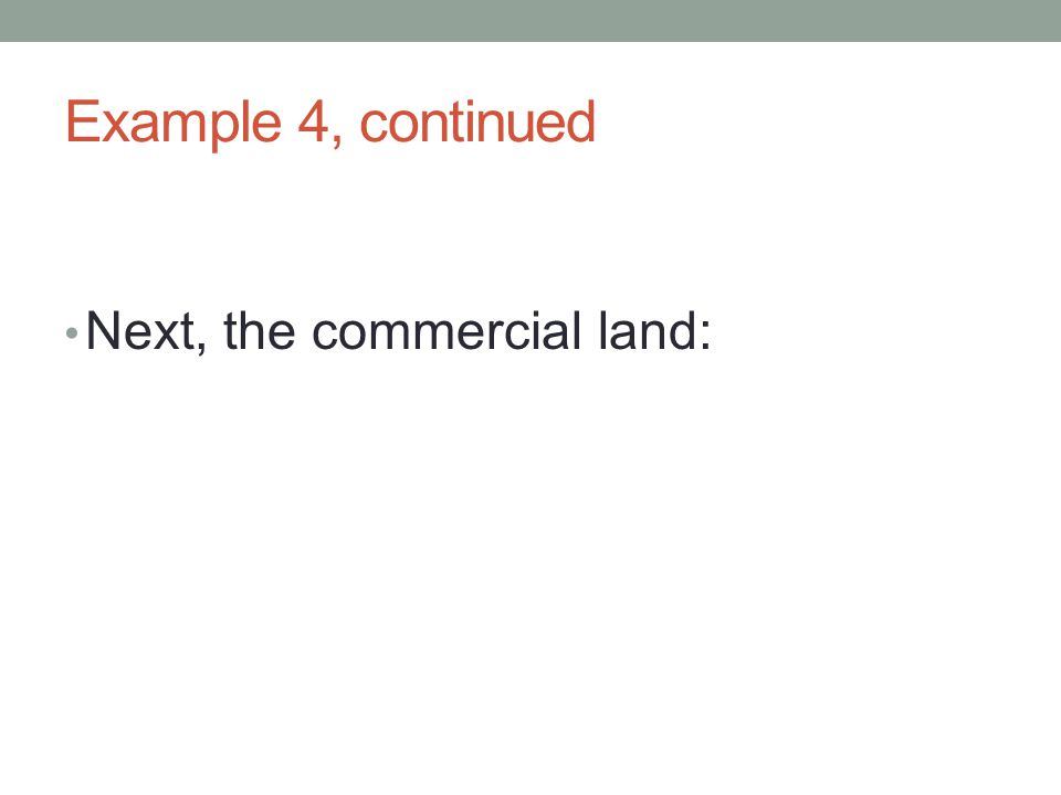 Example 4, continued Next, the commercial land: