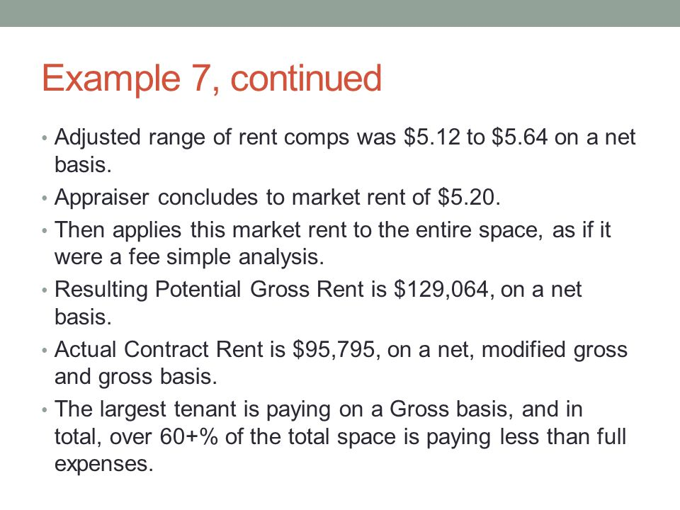 Example 7, continued Adjusted range of rent comps was $5.12 to $5.64 on a net basis. Appraiser concludes to market rent of $5.20.