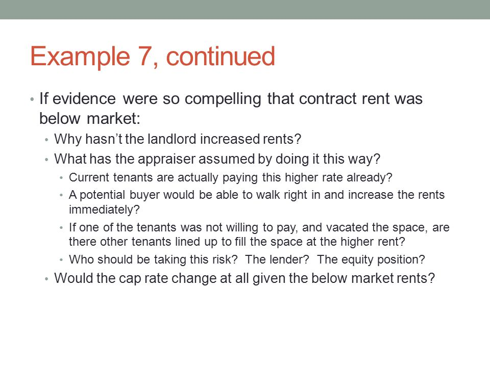 Example 7, continued If evidence were so compelling that contract rent was below market: Why hasn't the landlord increased rents