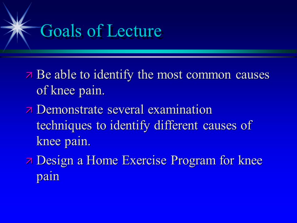 Goals of Lecture Be able to identify the most common causes of knee pain.