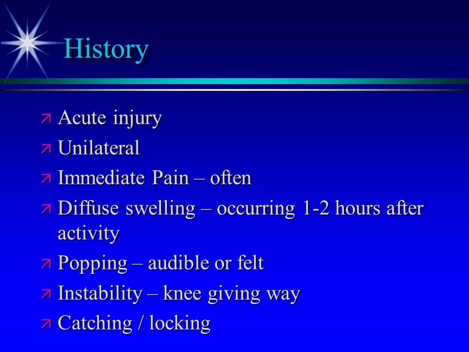 History Acute injury Unilateral Immediate Pain – often