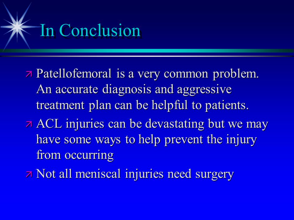 In Conclusion Patellofemoral is a very common problem. An accurate diagnosis and aggressive treatment plan can be helpful to patients.