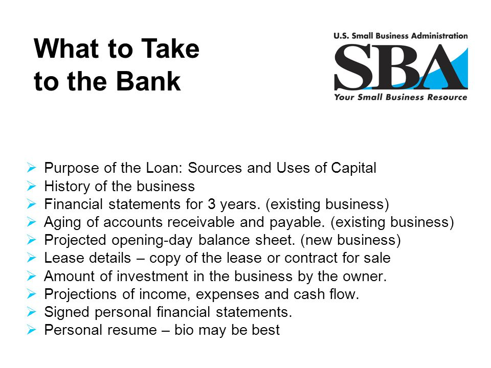 What to Take to the Bank Purpose of the Loan: Sources and Uses of Capital. History of the business.