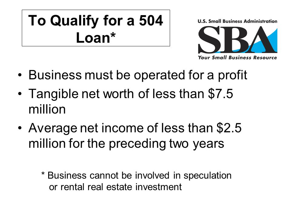 To Qualify for a 504 Loan* Business must be operated for a profit