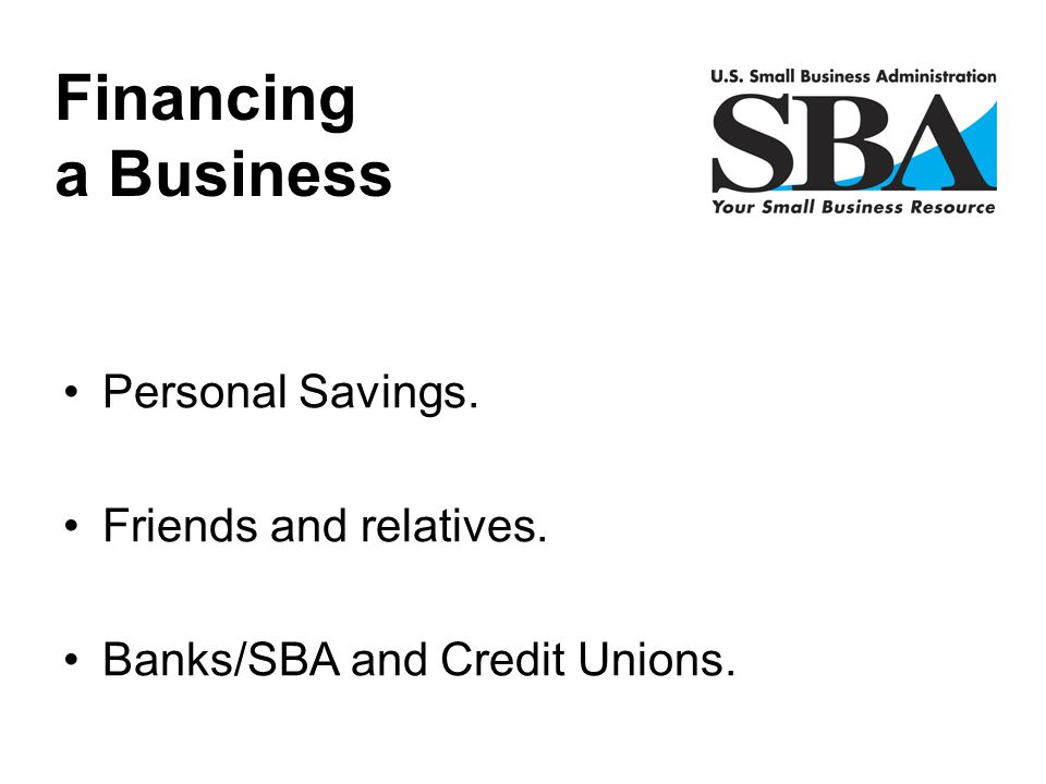 Financing a Business Personal Savings. Friends and relatives.