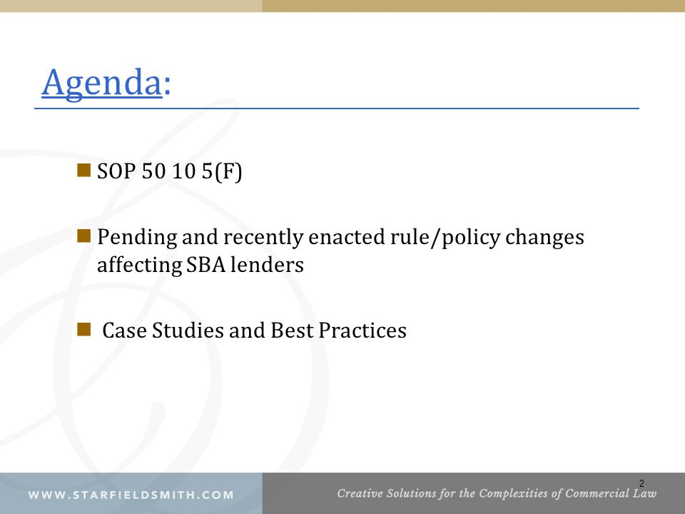 Agenda: SOP 50 10 5(F) Pending and recently enacted rule/policy changes affecting SBA lenders. Case Studies and Best Practices.