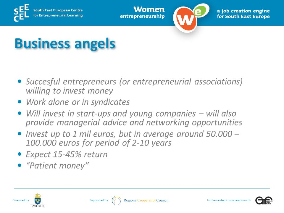 Business angels Succesful entrepreneurs (or entrepreneurial associations) willing to invest money. Work alone or in syndicates.