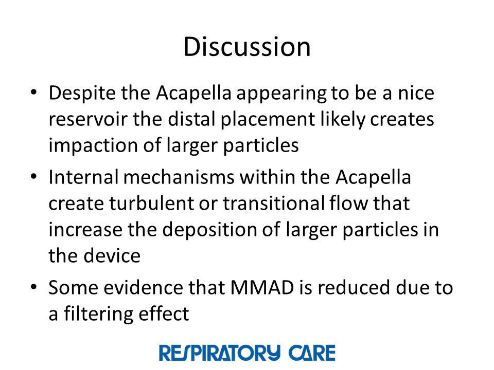 Discussion Despite the Acapella appearing to be a nice reservoir the distal placement likely creates impaction of larger particles.